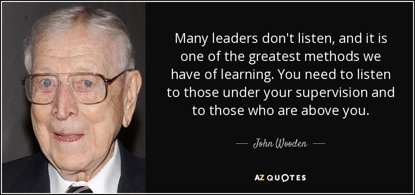 Many leaders don't listen, and it is one of the greatest methods we have of learning. You need to listen to those under your supervision and to those who are above you. - John Wooden
