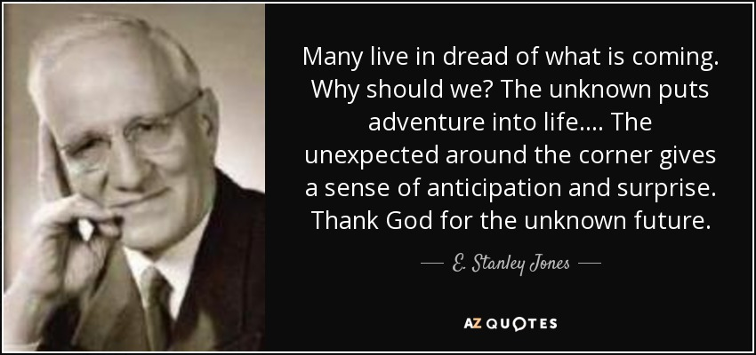 Many live in dread of what is coming. Why should we? The unknown puts adventure into life. ... The unexpected around the corner gives a sense of anticipation and surprise. Thank God for the unknown future. - E. Stanley Jones