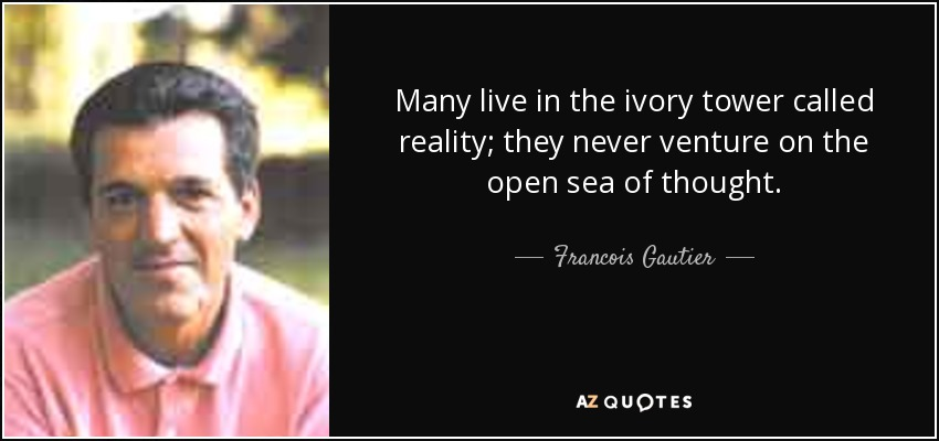 Many live in the ivory tower called reality; they never venture on the open sea of thought. - Francois Gautier