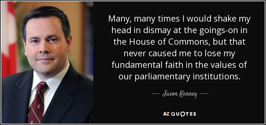 Many, many times I would shake my head in dismay at the goings-on in the House of Commons, but that never caused me to lose my fundamental faith in the values of our parliamentary institutions. - Jason Kenney
