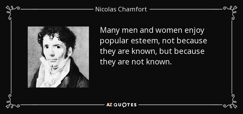 Many men and women enjoy popular esteem, not because they are known, but because they are not known. - Nicolas Chamfort