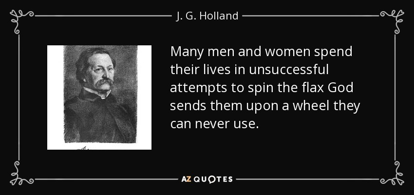 Many men and women spend their lives in unsuccessful attempts to spin the flax God sends them upon a wheel they can never use. - J. G. Holland