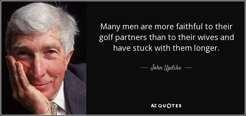 Many men are more faithful to their golf partners than to their wives and have stuck with them longer. - John Updike