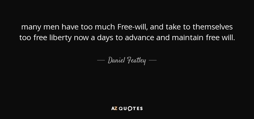 many men have too much Free-will, and take to themselves too free liberty now a days to advance and maintain free will. - Daniel Featley