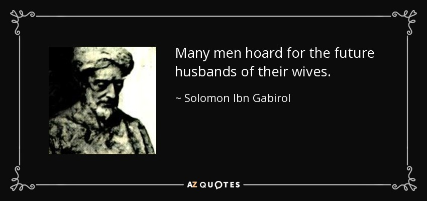 Many men hoard for the future husbands of their wives. - Solomon Ibn Gabirol
