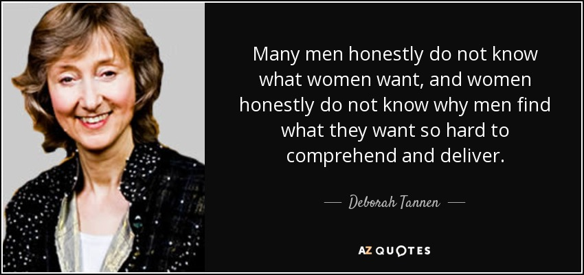Many men honestly do not know what women want, and women honestly do not know why men find what they want so hard to comprehend and deliver. - Deborah Tannen