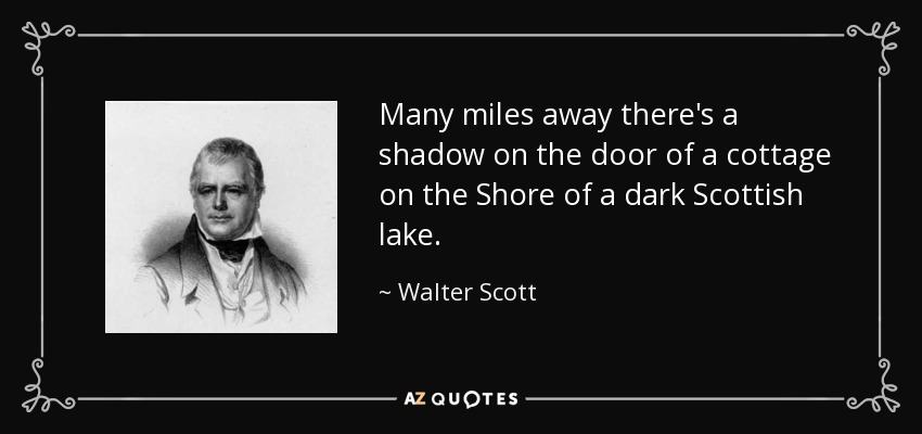 Many miles away there's a shadow on the door of a cottage on the Shore of a dark Scottish lake. - Walter Scott