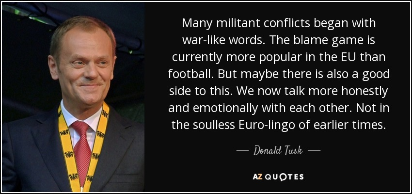 Many militant conflicts began with war-like words. The blame game is currently more popular in the EU than football. But maybe there is also a good side to this. We now talk more honestly and emotionally with each other. Not in the soulless Euro-lingo of earlier times. - Donald Tusk