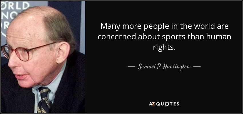 Many more people in the world are concerned about sports than human rights. - Samuel P. Huntington