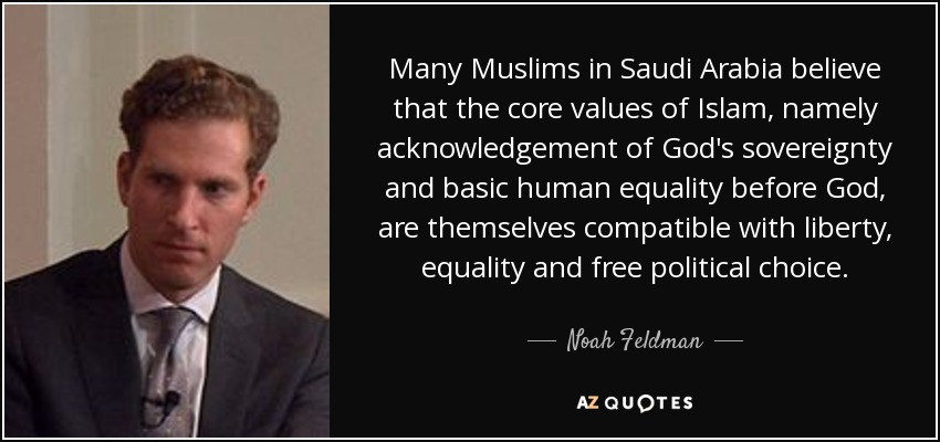 Many Muslims in Saudi Arabia believe that the core values of Islam, namely acknowledgement of God's sovereignty and basic human equality before God, are themselves compatible with liberty, equality and free political choice. - Noah Feldman