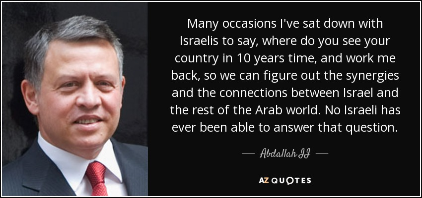 Many occasions I've sat down with Israelis to say, where do you see your country in 10 years time, and work me back, so we can figure out the synergies and the connections between Israel and the rest of the Arab world. No Israeli has ever been able to answer that question. - Abdallah II