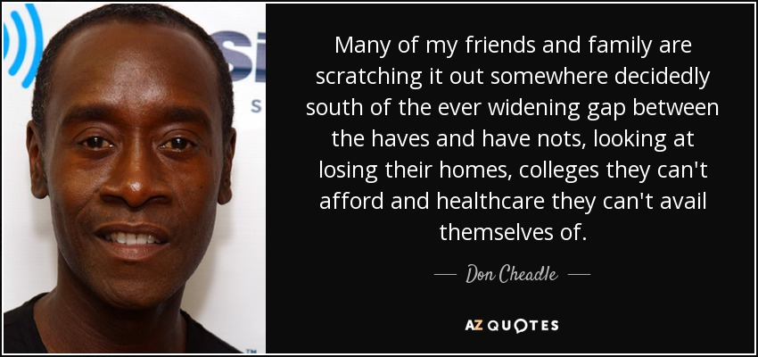Many of my friends and family are scratching it out somewhere decidedly south of the ever widening gap between the haves and have nots, looking at losing their homes, colleges they can't afford and healthcare they can't avail themselves of. - Don Cheadle