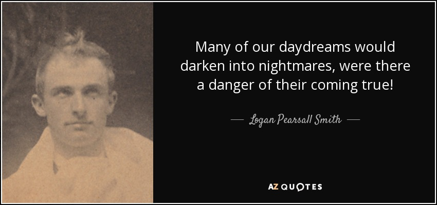 Many of our daydreams would darken into nightmares, were there a danger of their coming true! - Logan Pearsall Smith