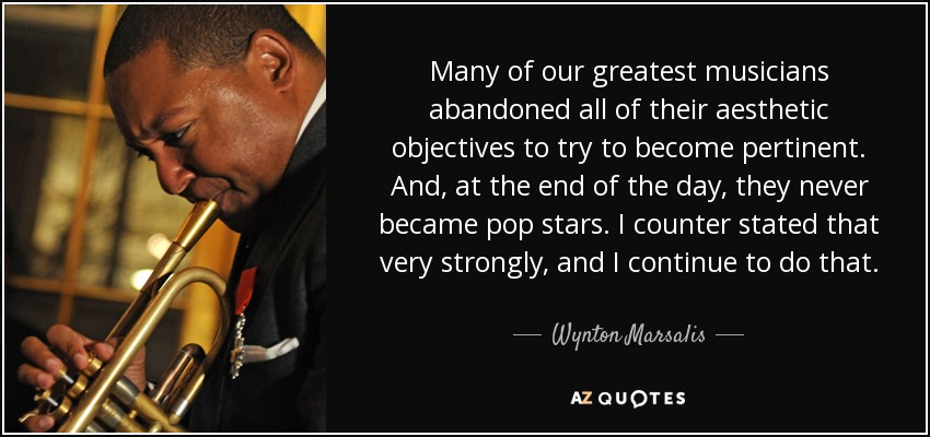 Many of our greatest musicians abandoned all of their aesthetic objectives to try to become pertinent. And, at the end of the day, they never became pop stars. I counter stated that very strongly, and I continue to do that. - Wynton Marsalis