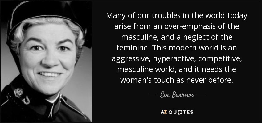 Many of our troubles in the world today arise from an over-emphasis of the masculine, and a neglect of the feminine. This modern world is an aggressive, hyperactive, competitive, masculine world, and it needs the woman's touch as never before. - Eva Burrows