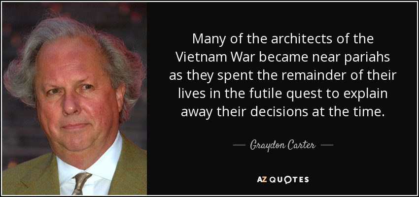 Many of the architects of the Vietnam War became near pariahs as they spent the remainder of their lives in the futile quest to explain away their decisions at the time. - Graydon Carter
