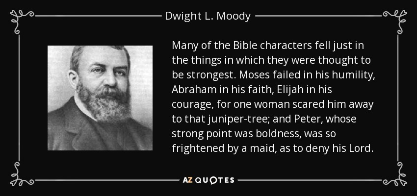 Many of the Bible characters fell just in the things in which they were thought to be strongest. Moses failed in his humility, Abraham in his faith, Elijah in his courage, for one woman scared him away to that juniper-tree; and Peter, whose strong point was boldness, was so frightened by a maid, as to deny his Lord. - Dwight L. Moody