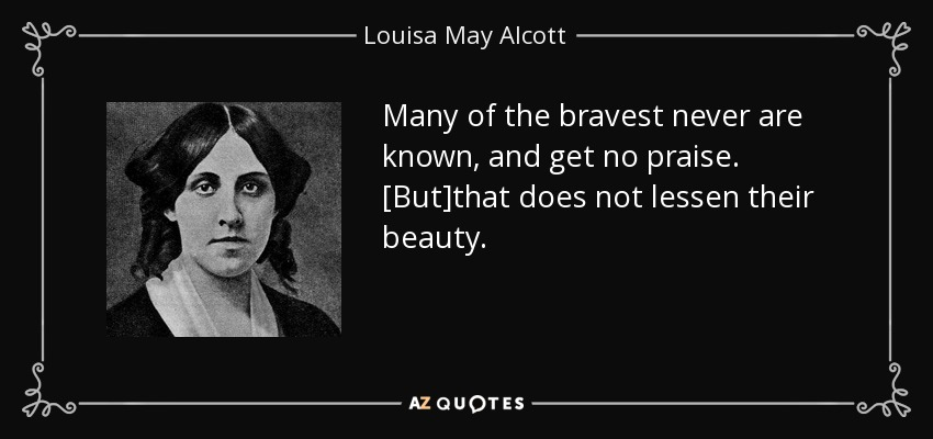 Many of the bravest never are known, and get no praise. [But]that does not lessen their beauty... - Louisa May Alcott