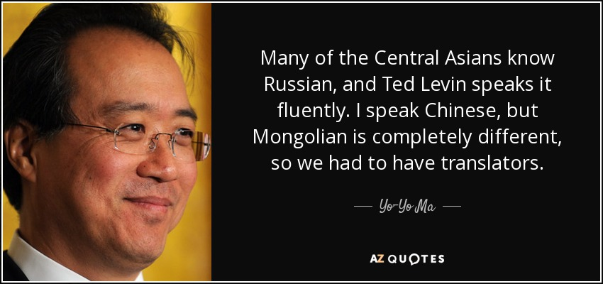 Many of the Central Asians know Russian, and Ted Levin speaks it fluently. I speak Chinese, but Mongolian is completely different, so we had to have translators. - Yo-Yo Ma