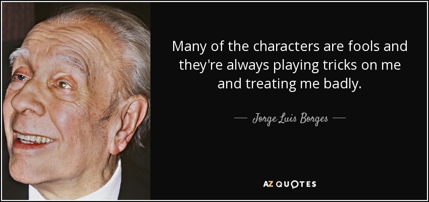 Many of the characters are fools and they're always playing tricks on me and treating me badly. - Jorge Luis Borges