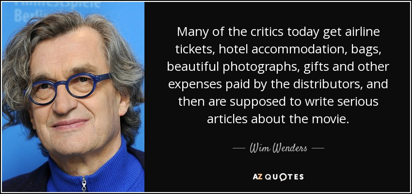Many of the critics today get airline tickets, hotel accommodation, bags, beautiful photographs, gifts and other expenses paid by the distributors, and then are supposed to write serious articles about the movie. - Wim Wenders