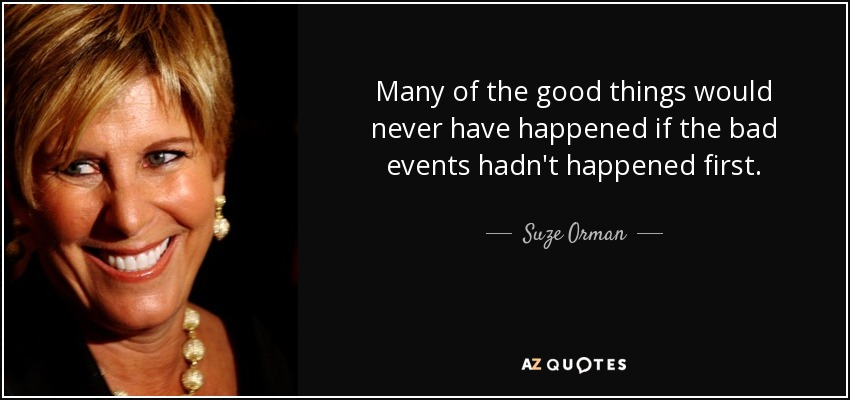 Many of the good things would never have happened if the bad events hadn't happened first. - Suze Orman