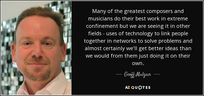 Many of the greatest composers and musicians do their best work in extreme confinement but we are seeing it in other fields - uses of technology to link people together in networks to solve problems and almost certainly we'll get better ideas than we would from them just doing it on their own. - Geoff Mulgan