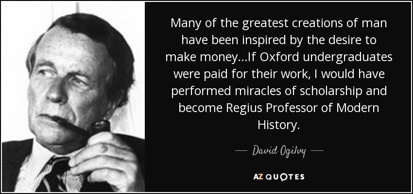 Many of the greatest creations of man have been inspired by the desire to make money...If Oxford undergraduates were paid for their work, I would have performed miracles of scholarship and become Regius Professor of Modern History. - David Ogilvy