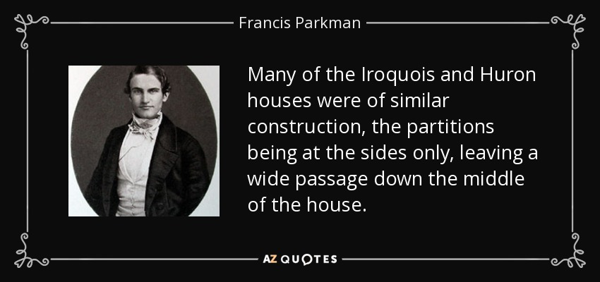 Many of the Iroquois and Huron houses were of similar construction, the partitions being at the sides only, leaving a wide passage down the middle of the house. - Francis Parkman