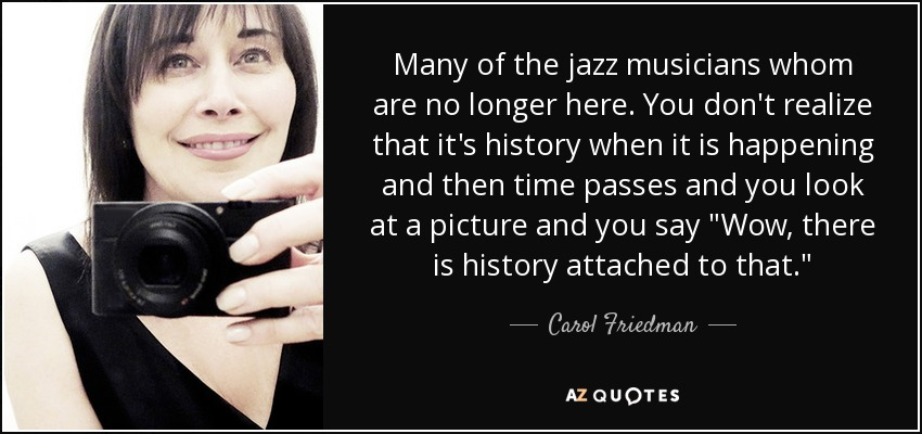 Many of the jazz musicians whom are no longer here. You don't realize that it's history when it is happening and then time passes and you look at a picture and you say