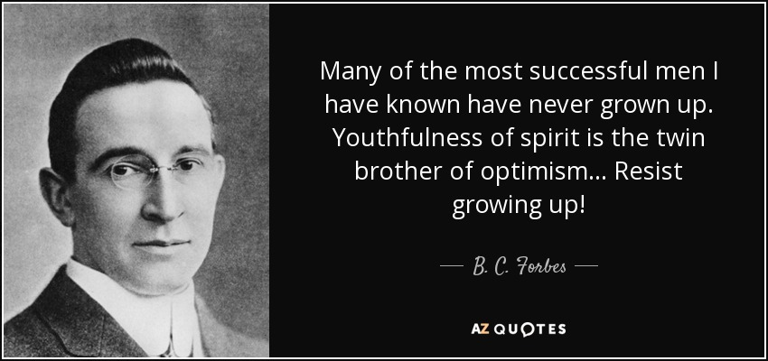 Many of the most successful men I have known have never grown up. Youthfulness of spirit is the twin brother of optimism... Resist growing up! - B. C. Forbes