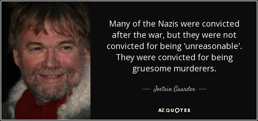 Many of the Nazis were convicted after the war, but they were not convicted for being 'unreasonable'. They were convicted for being gruesome murderers. - Jostein Gaarder