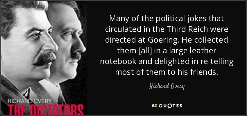 Many of the political jokes that circulated in the Third Reich were directed at Goering. He collected them [all] in a large leather notebook and delighted in re-telling most of them to his friends. - Richard Overy