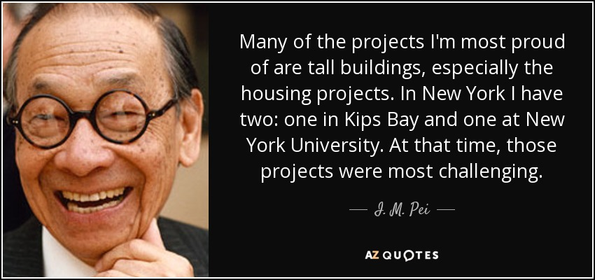 Many of the projects I'm most proud of are tall buildings, especially the housing projects. In New York I have two: one in Kips Bay and one at New York University. At that time, those projects were most challenging. - I. M. Pei