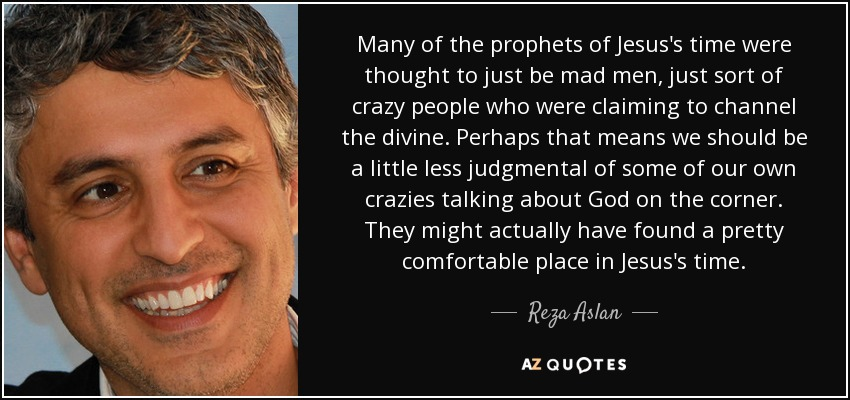 Many of the prophets of Jesus's time were thought to just be mad men, just sort of crazy people who were claiming to channel the divine. Perhaps that means we should be a little less judgmental of some of our own crazies talking about God on the corner. They might actually have found a pretty comfortable place in Jesus's time. - Reza Aslan