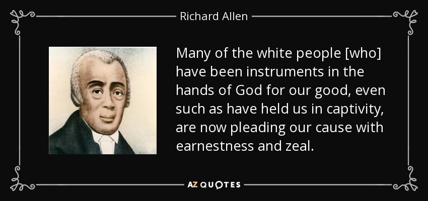 Many of the white people [who] have been instruments in the hands of God for our good, even such as have held us in captivity, are now pleading our cause with earnestness and zeal. - Richard Allen