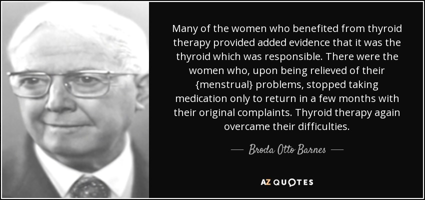 Many of the women who benefited from thyroid therapy provided added evidence that it was the thyroid which was responsible. There were the women who, upon being relieved of their {menstrual} problems, stopped taking medication only to return in a few months with their original complaints. Thyroid therapy again overcame their difficulties. - Broda Otto Barnes
