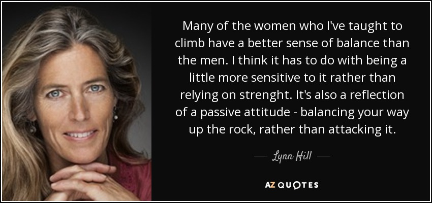 Many of the women who I've taught to climb have a better sense of balance than the men. I think it has to do with being a little more sensitive to it rather than relying on strenght. It's also a reflection of a passive attitude - balancing your way up the rock, rather than attacking it. - Lynn Hill