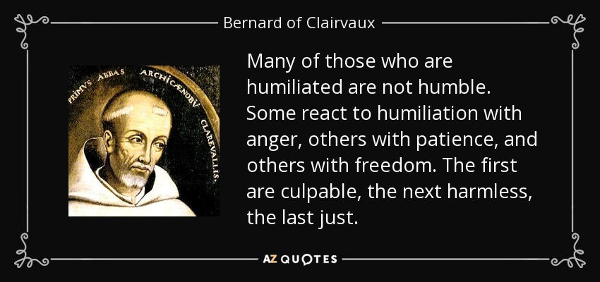 Many of those who are humiliated are not humble. Some react to humiliation with anger, others with patience, and others with freedom. The first are culpable, the next harmless, the last just. - Bernard of Clairvaux