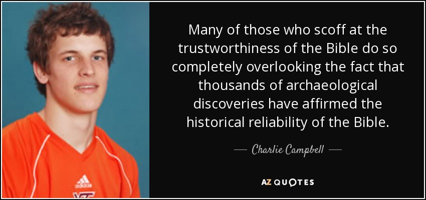 Many of those who scoff at the trustworthiness of the Bible do so completely overlooking the fact that thousands of archaeological discoveries have affirmed the historical reliability of the Bible. - Charlie Campbell