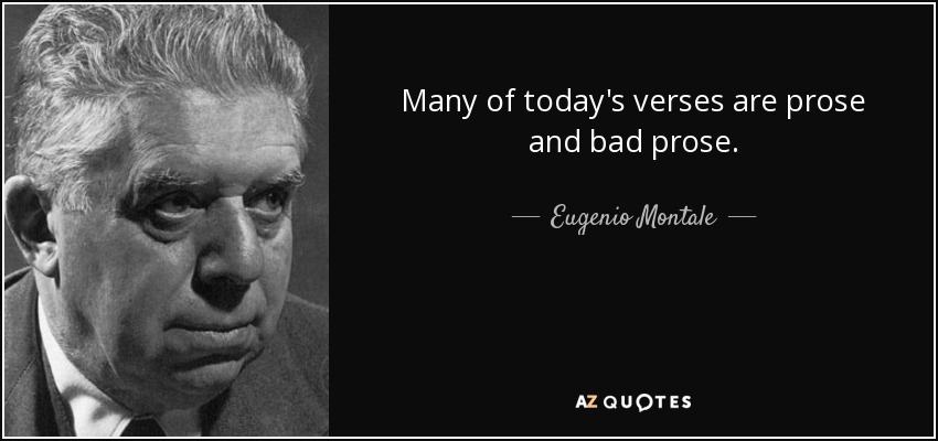 Many of today's verses are prose and bad prose. - Eugenio Montale