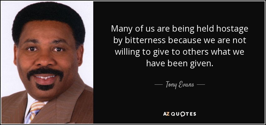 Many of us are being held hostage by bitterness because we are not willing to give to others what we have been given. - Tony Evans