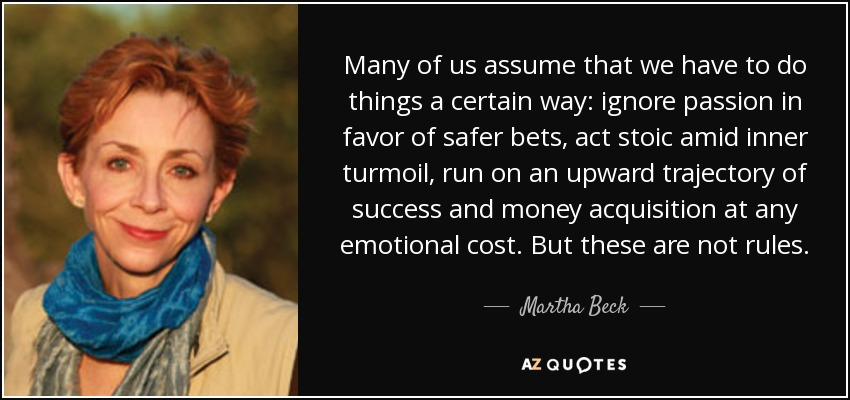 Many of us assume that we have to do things a certain way: ignore passion in favor of safer bets, act stoic amid inner turmoil, run on an upward trajectory of success and money acquisition at any emotional cost. But these are not rules. - Martha Beck