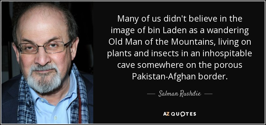 Many of us didn't believe in the image of bin Laden as a wandering Old Man of the Mountains, living on plants and insects in an inhospitable cave somewhere on the porous Pakistan-Afghan border. - Salman Rushdie
