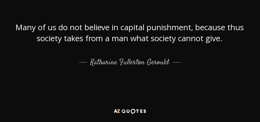 Many of us do not believe in capital punishment, because thus society takes from a man what society cannot give. - Katharine Fullerton Gerould