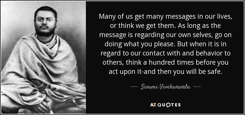 Many of us get many messages in our lives, or think we get them. As long as the message is regarding our own selves, go on doing what you please. But when it is in regard to our contact with and behavior to others, think a hundred times before you act upon it-and then you will be safe. - Swami Vivekananda