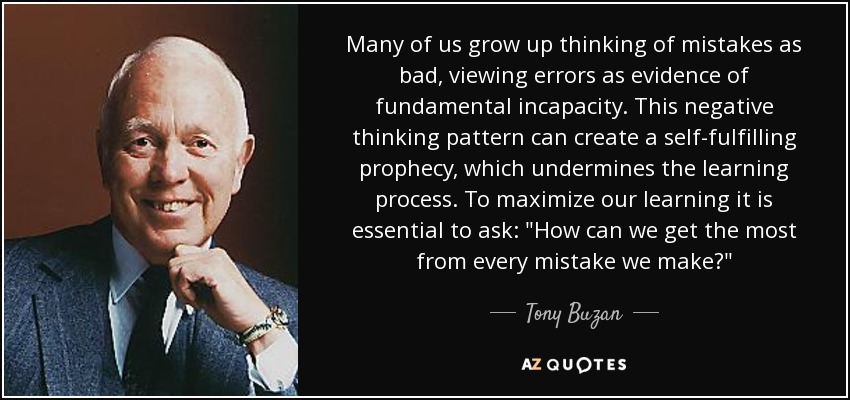 Many of us grow up thinking of mistakes as bad, viewing errors as evidence of fundamental incapacity. This negative thinking pattern can create a self-fulfilling prophecy, which undermines the learning process. To maximize our learning it is essential to ask: