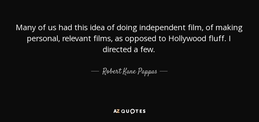 Many of us had this idea of doing independent film, of making personal, relevant films, as opposed to Hollywood fluff. I directed a few. - Robert Kane Pappas