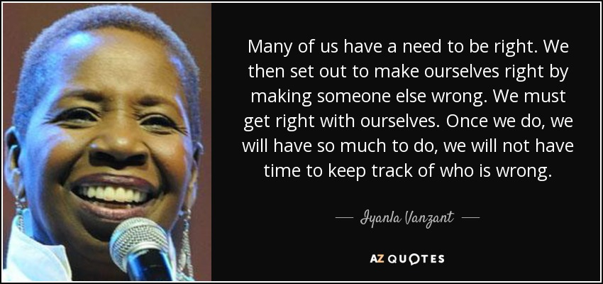 Many of us have a need to be right. We then set out to make ourselves right by making someone else wrong. We must get right with ourselves. Once we do, we will have so much to do, we will not have time to keep track of who is wrong. - Iyanla Vanzant