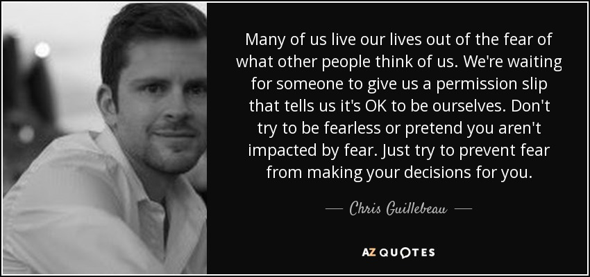 Many of us live our lives out of the fear of what other people think of us. We're waiting for someone to give us a permission slip that tells us it's OK to be ourselves. Don't try to be fearless or pretend you aren't impacted by fear. Just try to prevent fear from making your decisions for you. - Chris Guillebeau